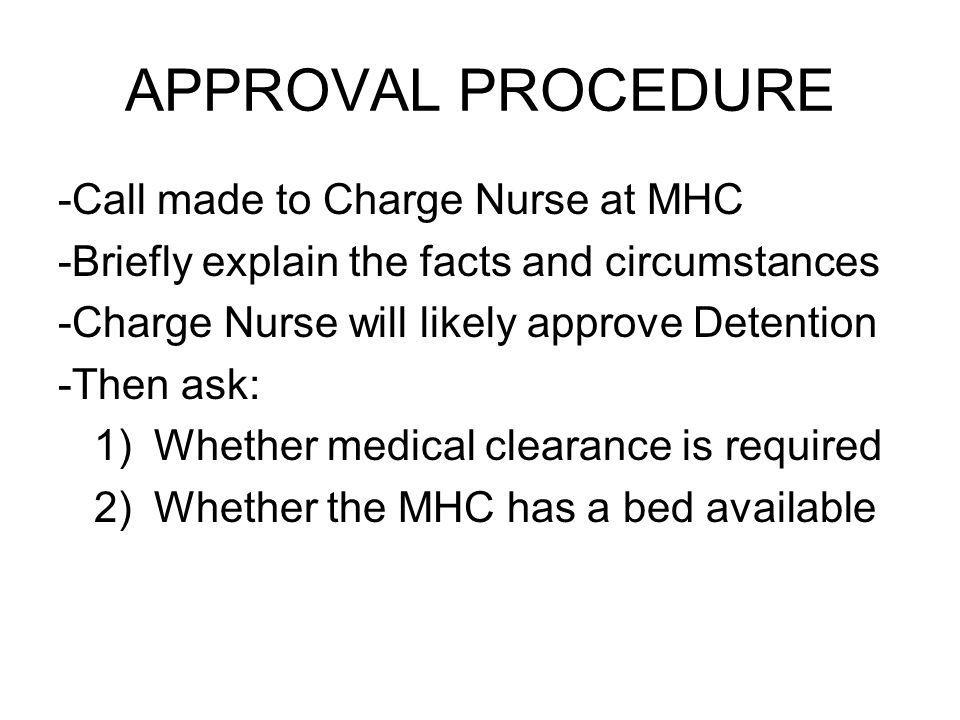 APPROVAL PROCEDURE -Call made to Charge Nurse at MHC -Briefly explain the facts and circumstances -Charge Nurse will likely approve Detention -Then ask: 1)Whether medical clearance is required 2)Whether the MHC has a bed available