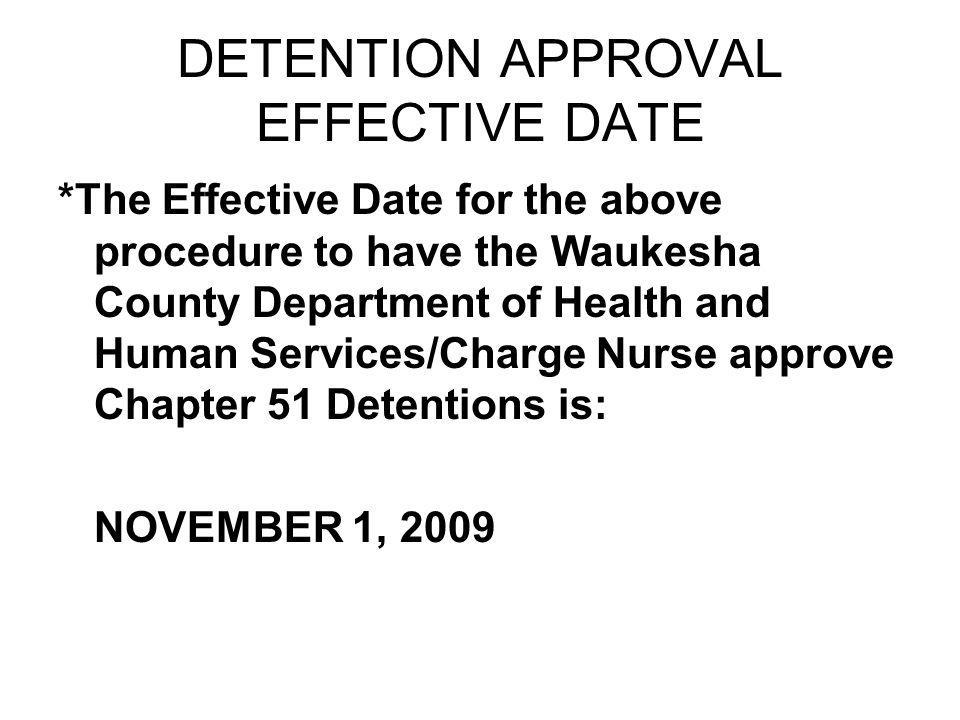 DETENTION APPROVAL EFFECTIVE DATE *The Effective Date for the above procedure to have the Waukesha County Department of Health and Human Services/Charge Nurse approve Chapter 51 Detentions is: NOVEMBER 1, 2009