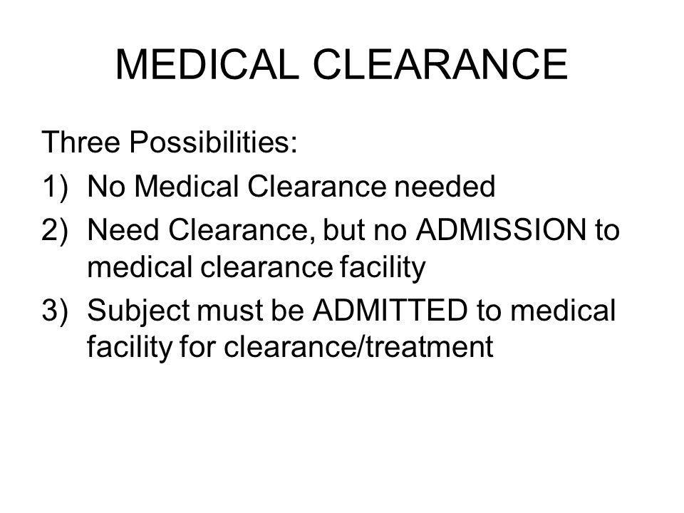 MEDICAL CLEARANCE Three Possibilities: 1)No Medical Clearance needed 2)Need Clearance, but no ADMISSION to medical clearance facility 3)Subject must be ADMITTED to medical facility for clearance/treatment