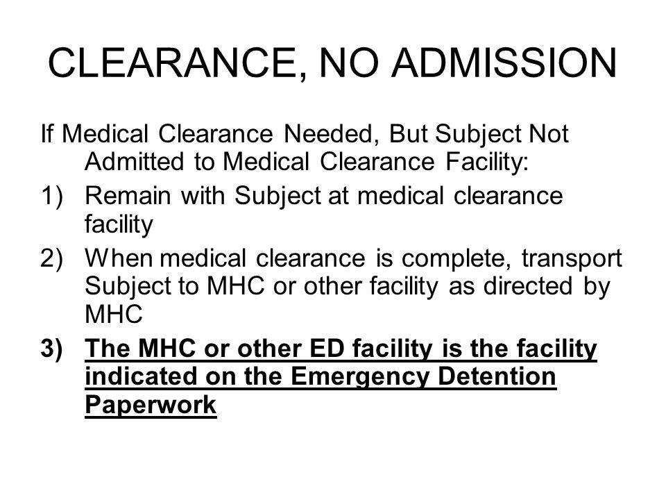 CLEARANCE, NO ADMISSION If Medical Clearance Needed, But Subject Not Admitted to Medical Clearance Facility: 1)Remain with Subject at medical clearance facility 2)When medical clearance is complete, transport Subject to MHC or other facility as directed by MHC 3)The MHC or other ED facility is the facility indicated on the Emergency Detention Paperwork