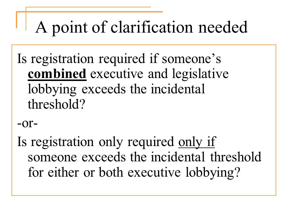 A point of clarification needed Is registration required if someones combined executive and legislative lobbying exceeds the incidental threshold.
