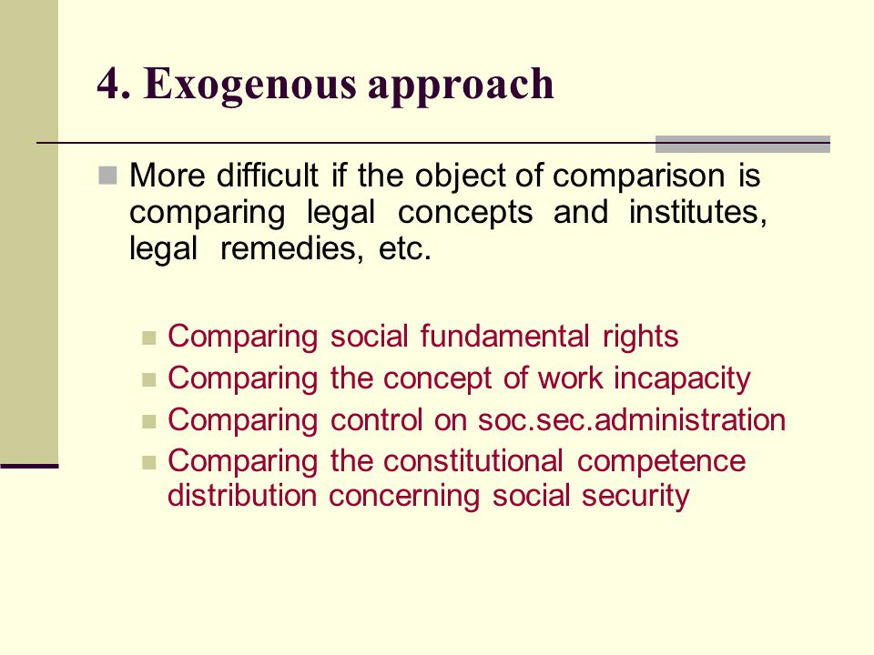 4. Exogenous approach More difficult if the object of comparison is comparing legal concepts and institutes, legal remedies, etc. Comparing social fun
