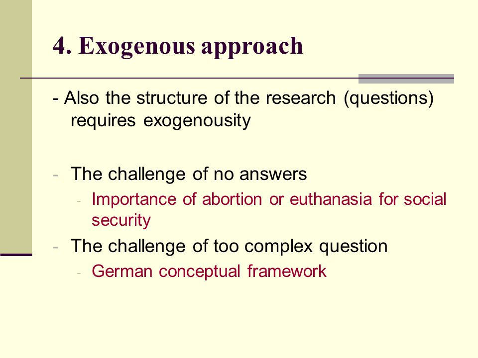 4. Exogenous approach - Also the structure of the research (questions) requires exogenousity - The challenge of no answers - Importance of abortion or
