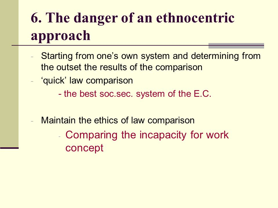 6. The danger of an ethnocentric approach - Starting from ones own system and determining from the outset the results of the comparison - quick law co