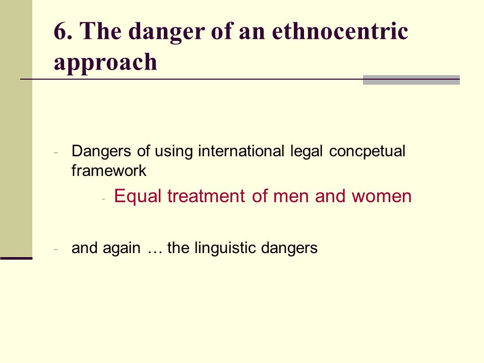 6. The danger of an ethnocentric approach - Dangers of using international legal concpetual framework - Equal treatment of men and women - and again …