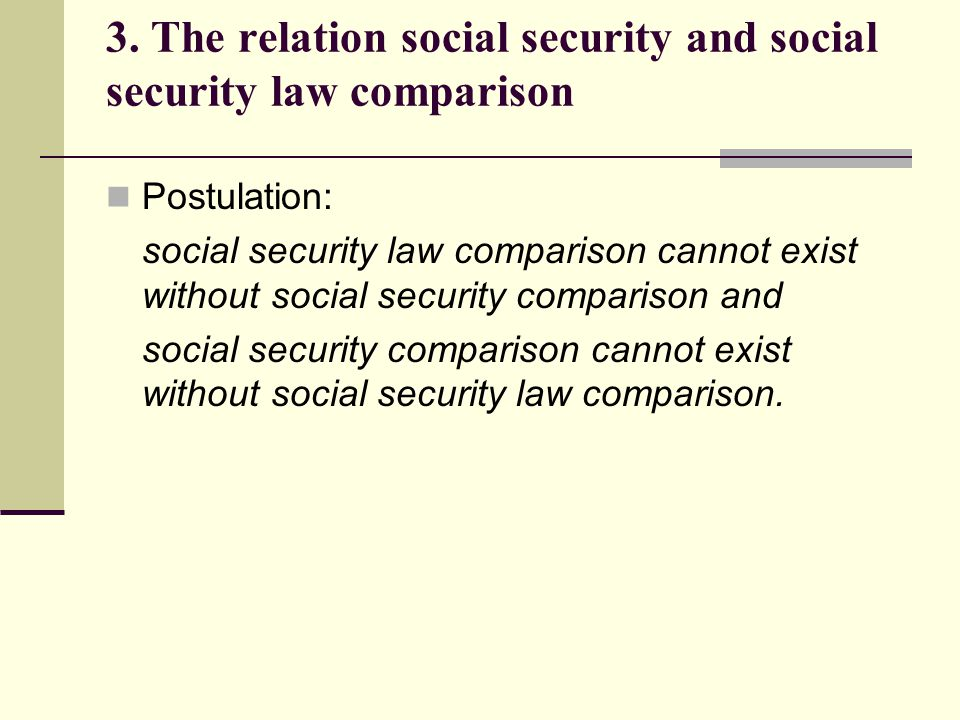 3. The relation social security and social security law comparison Postulation: social security law comparison cannot exist without social security co
