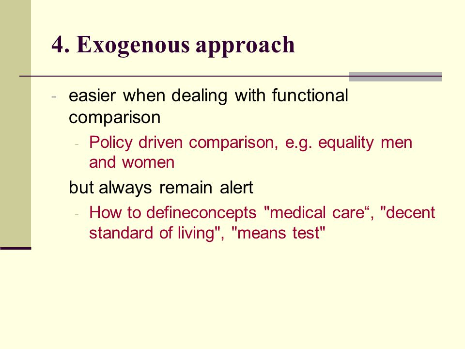 4. Exogenous approach - easier when dealing with functional comparison - Policy driven comparison, e.g. equality men and women but always remain alert