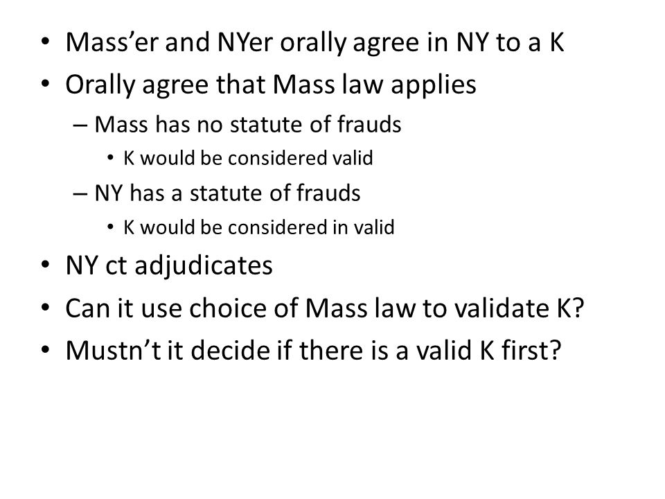 Masser and NYer orally agree in NY to a K Orally agree that Mass law applies – Mass has no statute of frauds K would be considered valid – NY has a statute of frauds K would be considered in valid NY ct adjudicates Can it use choice of Mass law to validate K.
