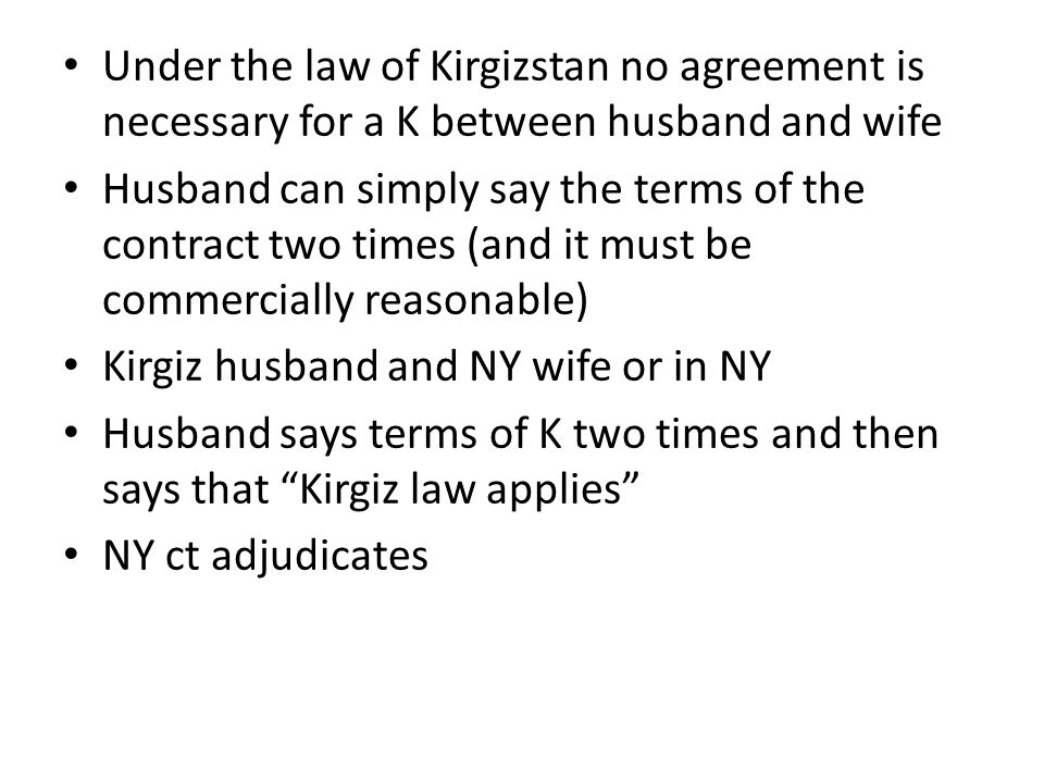 Under the law of Kirgizstan no agreement is necessary for a K between husband and wife Husband can simply say the terms of the contract two times (and it must be commercially reasonable) Kirgiz husband and NY wife or in NY Husband says terms of K two times and then says that Kirgiz law applies NY ct adjudicates