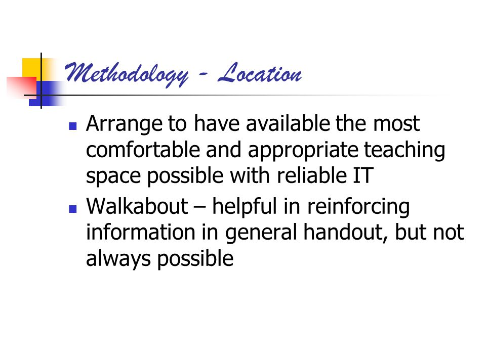 Methodology - Location Arrange to have available the most comfortable and appropriate teaching space possible with reliable IT Walkabout – helpful in reinforcing information in general handout, but not always possible