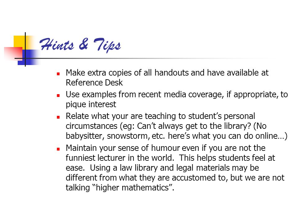 Hints & Tips Make extra copies of all handouts and have available at Reference Desk Use examples from recent media coverage, if appropriate, to pique interest Relate what your are teaching to students personal circumstances (eg: Cant always get to the library.