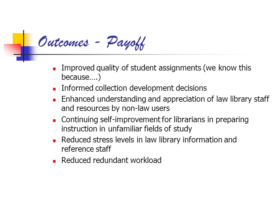 Outcomes - Payoff Improved quality of student assignments (we know this because….) Informed collection development decisions Enhanced understanding and appreciation of law library staff and resources by non-law users Continuing self-improvement for librarians in preparing instruction in unfamiliar fields of study Reduced stress levels in law library information and reference staff Reduced redundant workload