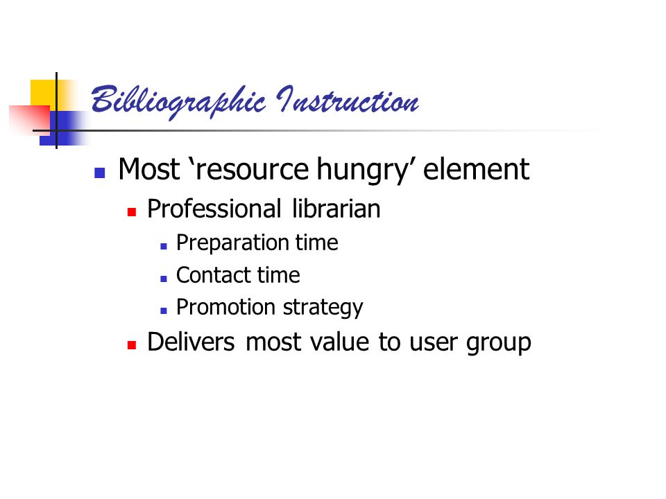 Bibliographic Instruction Most resource hungry element Professional librarian Preparation time Contact time Promotion strategy Delivers most value to user group