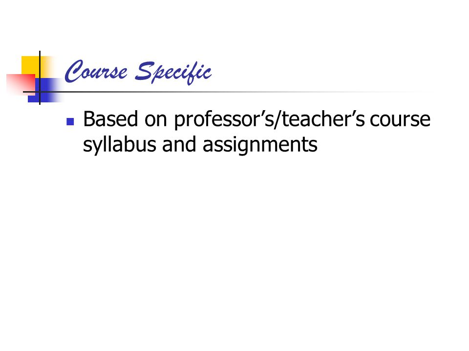 Course Specific Based on professors/teachers course syllabus and assignments