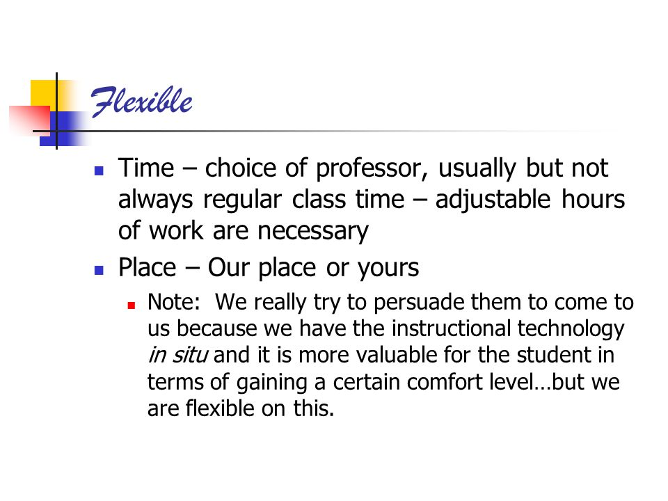 Flexible Time – choice of professor, usually but not always regular class time – adjustable hours of work are necessary Place – Our place or yours Note: We really try to persuade them to come to us because we have the instructional technology in situ and it is more valuable for the student in terms of gaining a certain comfort level…but we are flexible on this.