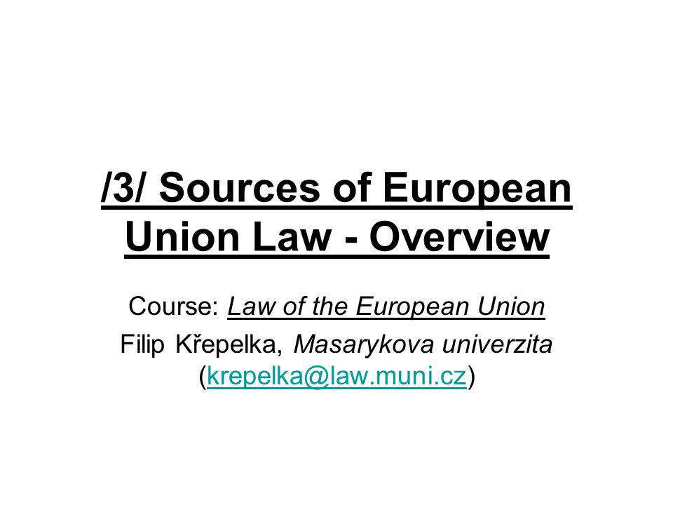 /3/ Sources of European Union Law - Overview Course: Law of the European Union Filip Křepelka, Masarykova univerzita (krepelka@law.muni.cz)krepelka@la