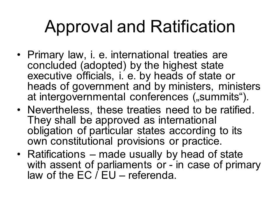 Approval and Ratification Primary law, i. e. international treaties are concluded (adopted) by the highest state executive officials, i. e. by heads o