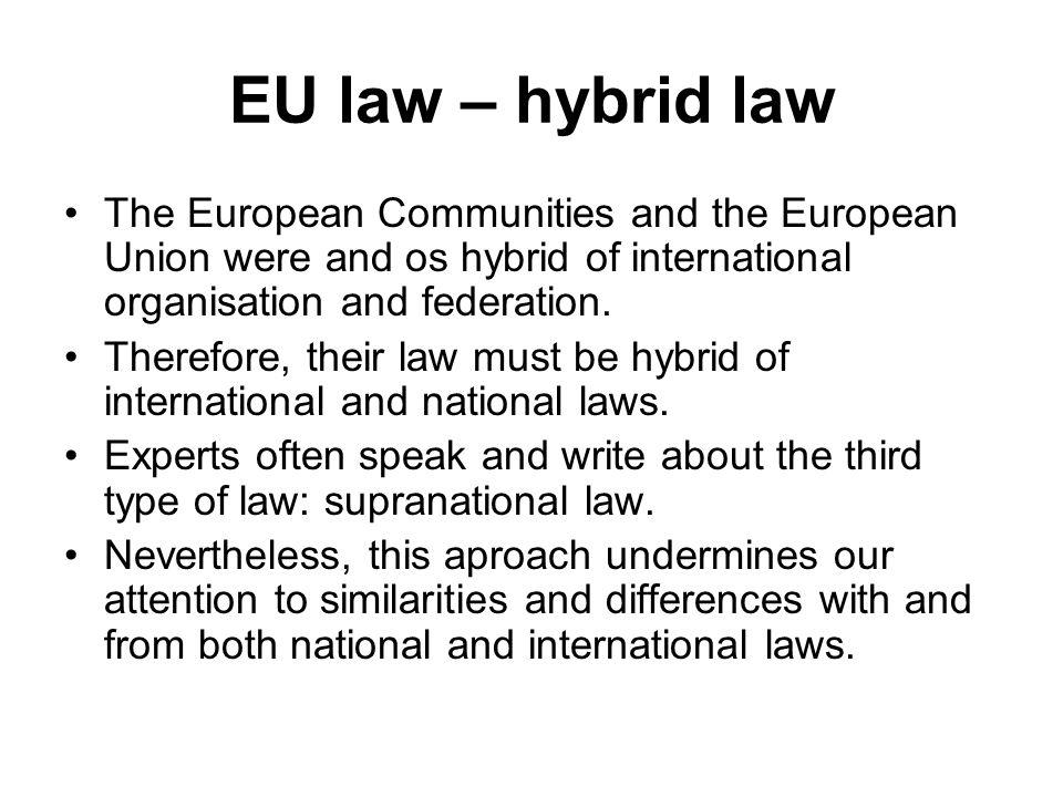 EU law – hybrid law The European Communities and the European Union were and os hybrid of international organisation and federation. Therefore, their