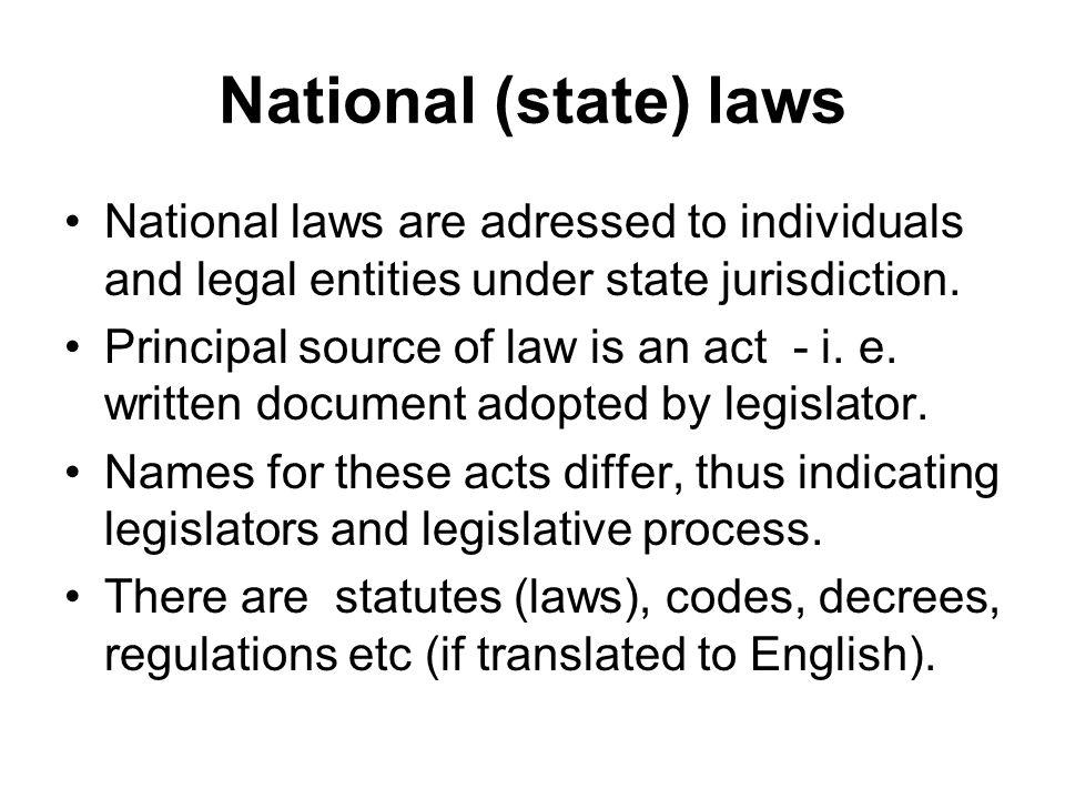 National (state) laws National laws are adressed to individuals and legal entities under state jurisdiction. Principal source of law is an act - i. e.