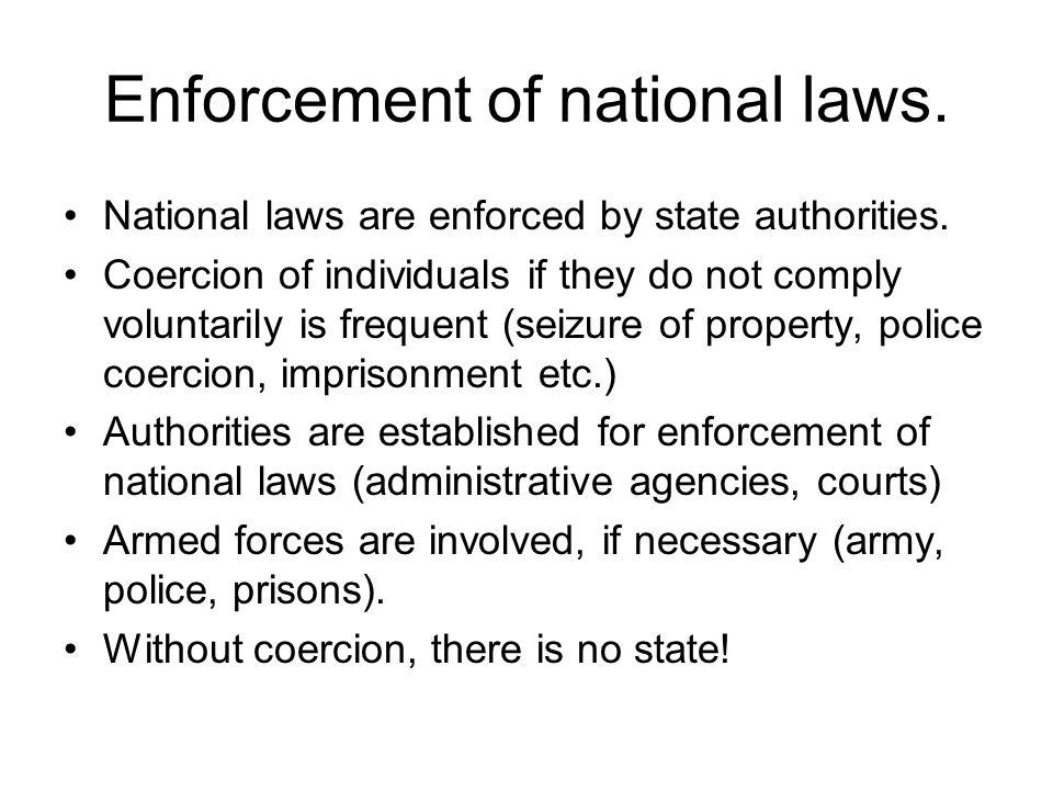 Enforcement of national laws. National laws are enforced by state authorities. Coercion of individuals if they do not comply voluntarily is frequent (