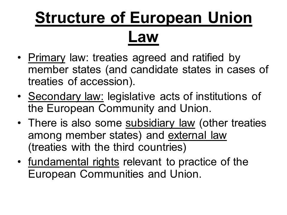 Structure of European Union Law Primary law: treaties agreed and ratified by member states (and candidate states in cases of treaties of accession). S