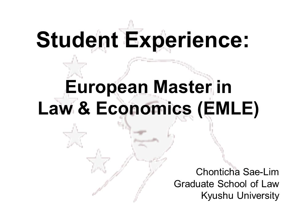 European Master in Law & Economics (EMLE) Chonticha Sae-Lim Graduate School of Law Kyushu University Student Experience: