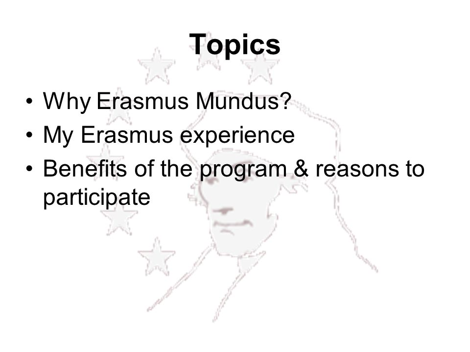 Topics Why Erasmus Mundus My Erasmus experience Benefits of the program & reasons to participate