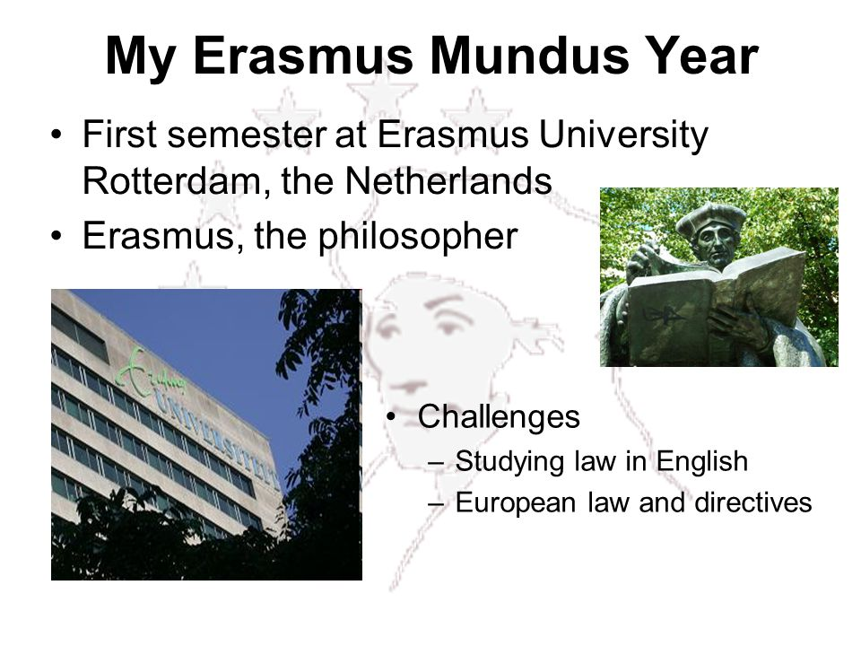 My Erasmus Mundus Year First semester at Erasmus University Rotterdam, the Netherlands Erasmus, the philosopher Challenges –Studying law in English –European law and directives