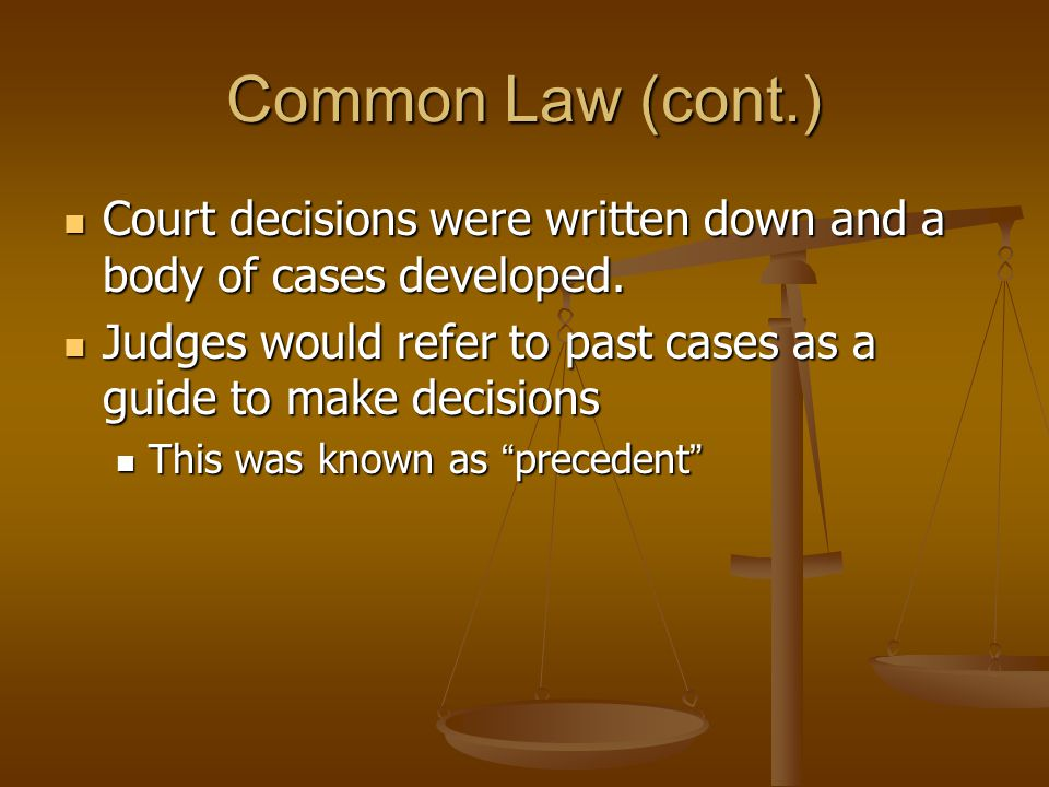 Common Law (cont.) Court decisions were written down and a body of cases developed. Court decisions were written down and a body of cases developed. J