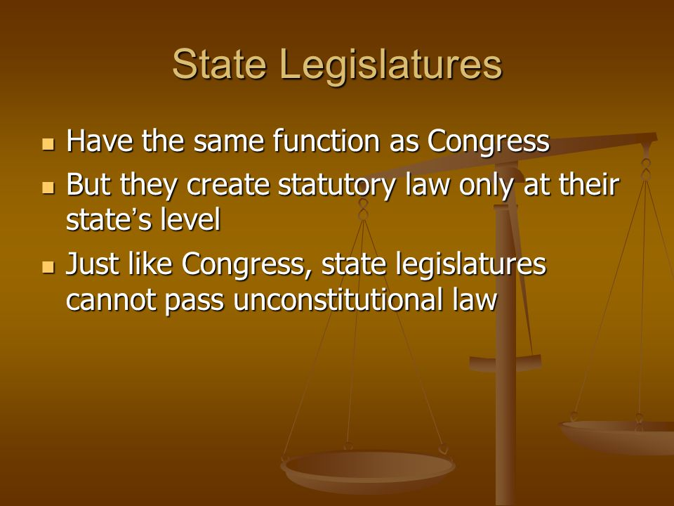 State Legislatures Have the same function as Congress Have the same function as Congress But they create statutory law only at their state s level But