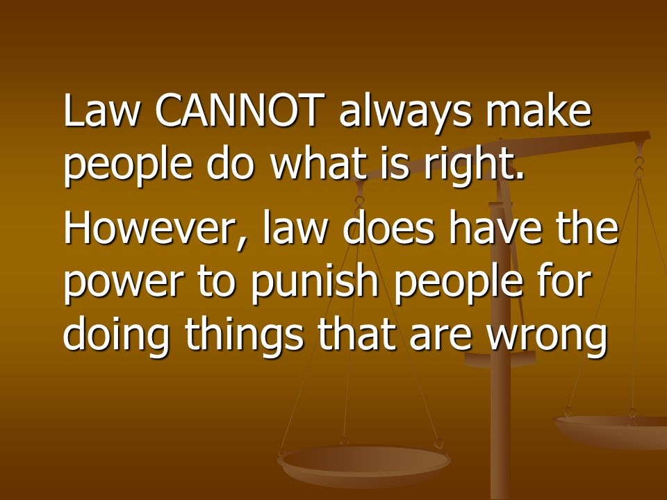 Law CANNOT always make people do what is right. However, law does have the power to punish people for doing things that are wrong