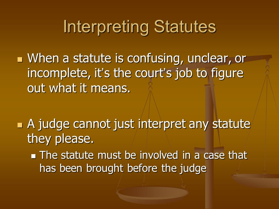 Interpreting Statutes When a statute is confusing, unclear, or incomplete, it s the court s job to figure out what it means. When a statute is confusi