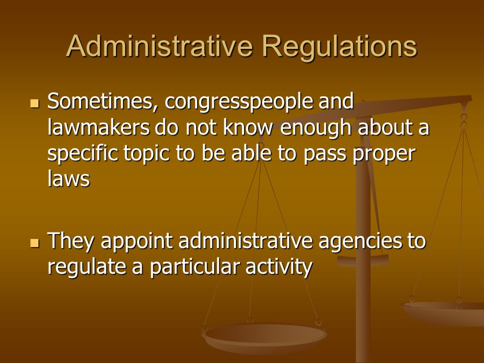 Administrative Regulations Sometimes, congresspeople and lawmakers do not know enough about a specific topic to be able to pass proper laws Sometimes,