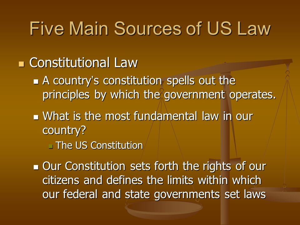 Five Main Sources of US Law Constitutional Law Constitutional Law A country s constitution spells out the principles by which the government operates.