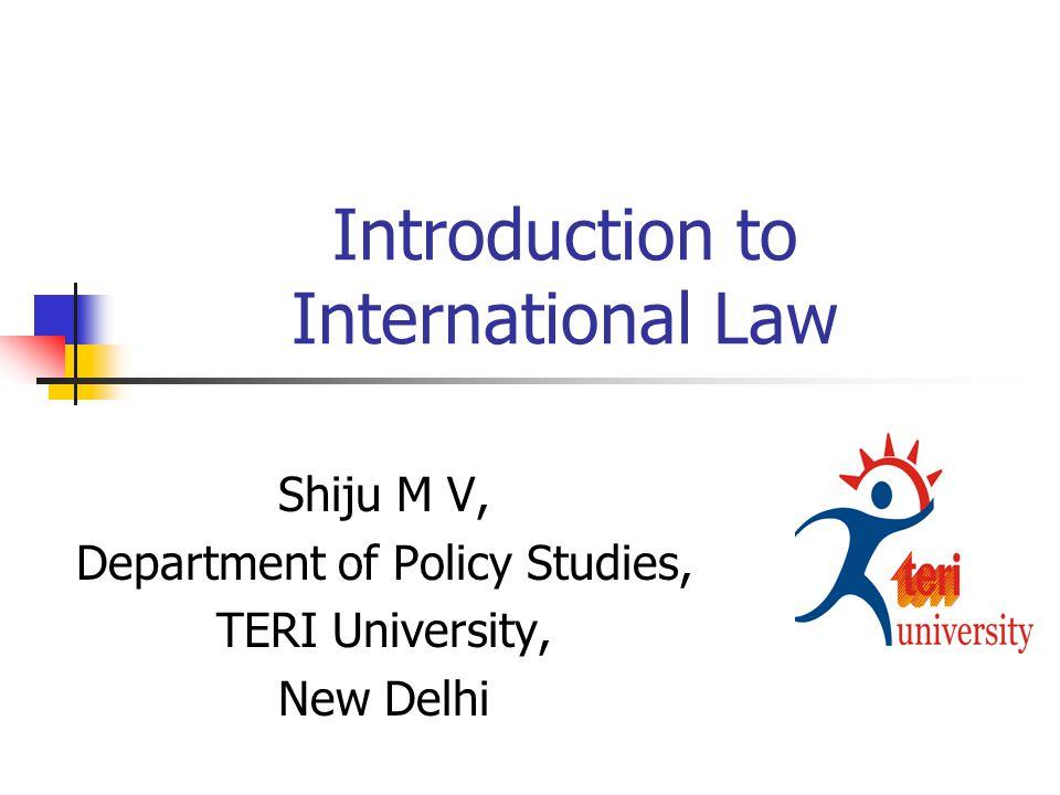 Introduction to International Law Shiju M V, Department of Policy Studies, TERI University, New Delhi