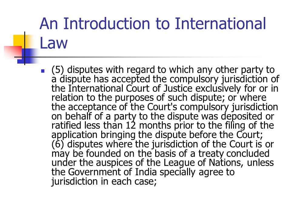 An Introduction to International Law (5) disputes with regard to which any other party to a dispute has accepted the compulsory jurisdiction of the In
