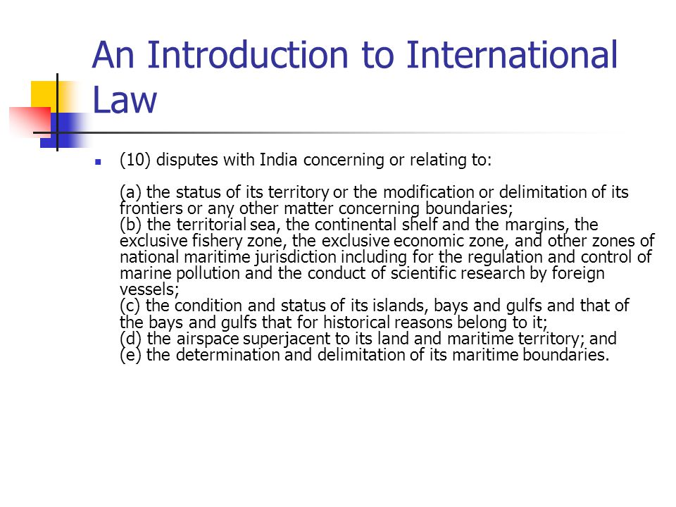 An Introduction to International Law (10) disputes with India concerning or relating to: (a) the status of its territory or the modification or delimi