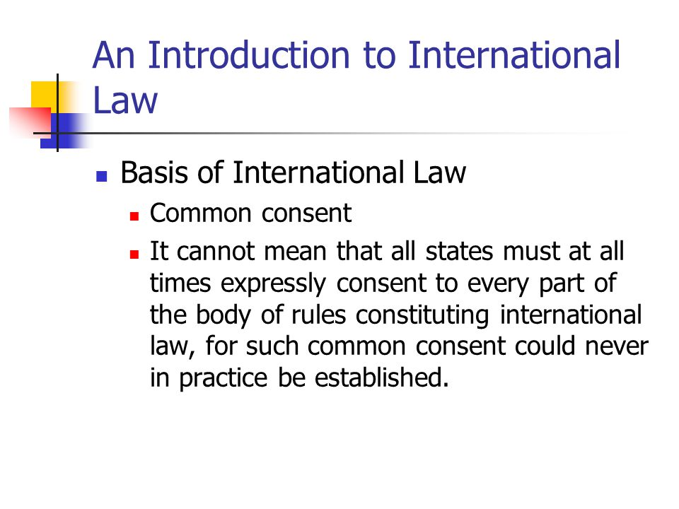 An Introduction to International Law Basis of International Law Common consent It cannot mean that all states must at all times expressly consent to e