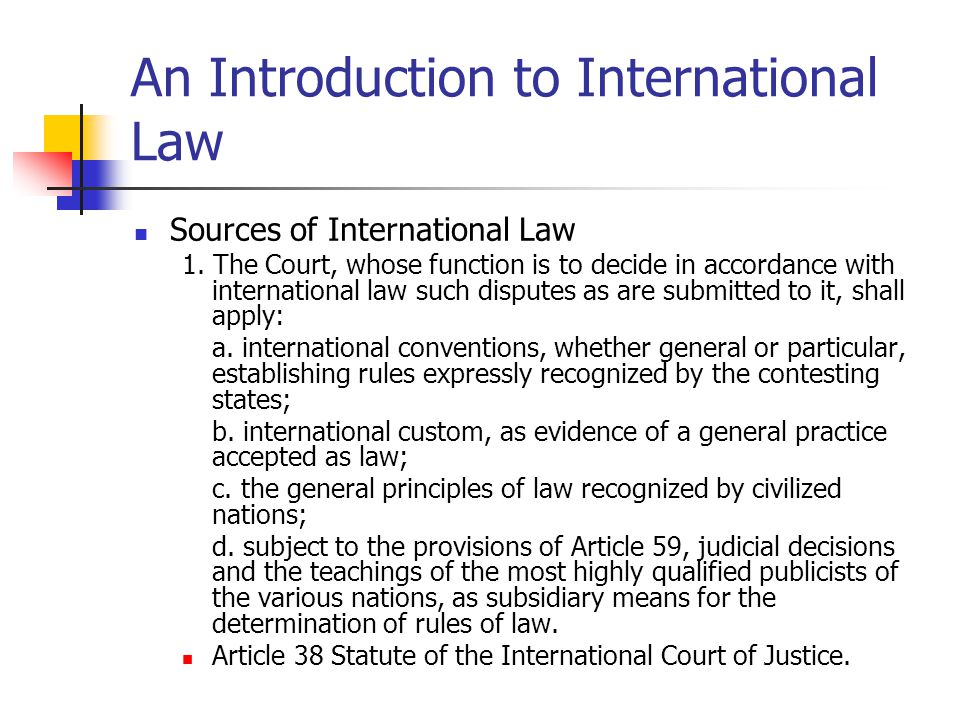 An Introduction to International Law Sources of International Law 1. The Court, whose function is to decide in accordance with international law such