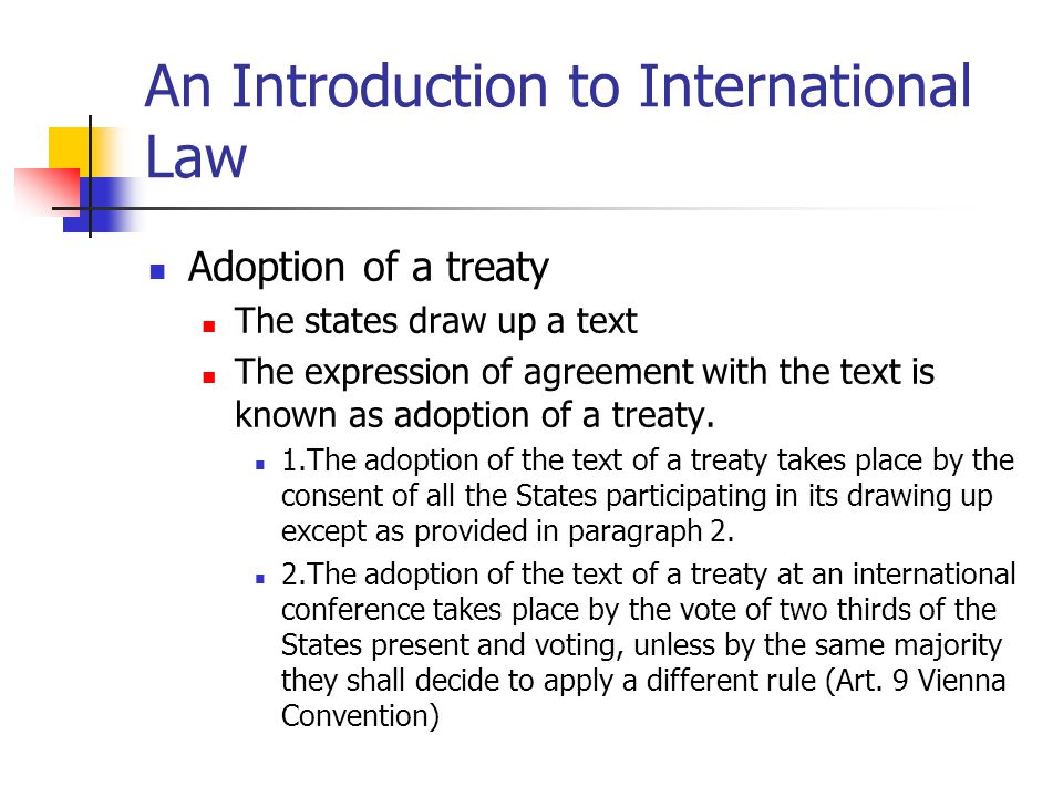 An Introduction to International Law Adoption of a treaty The states draw up a text The expression of agreement with the text is known as adoption of