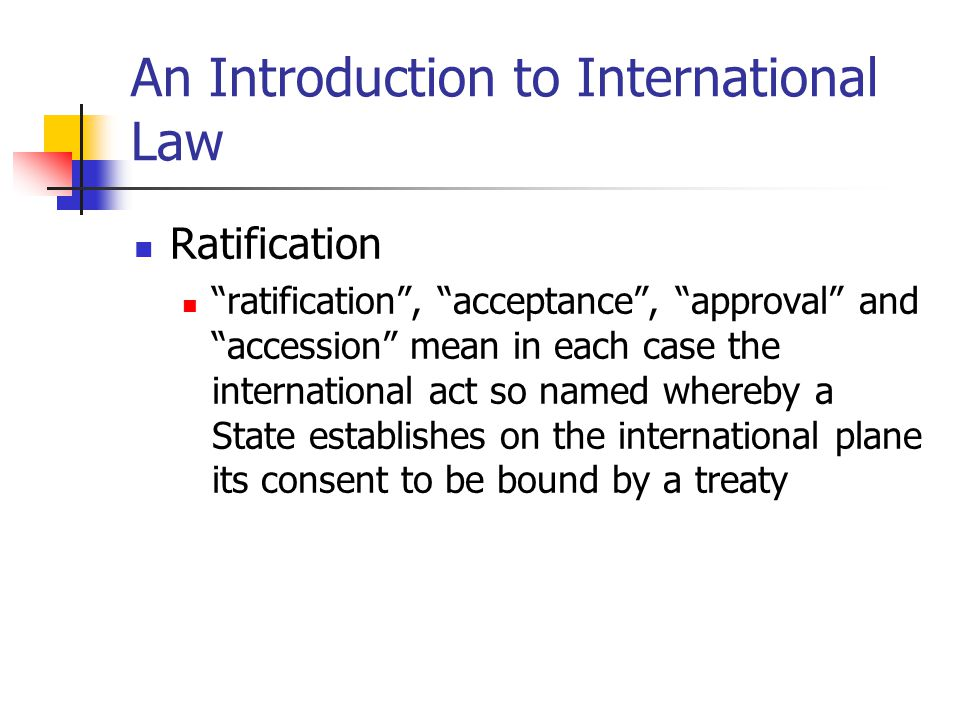 An Introduction to International Law Ratification ratification, acceptance, approval and accession mean in each case the international act so named wh