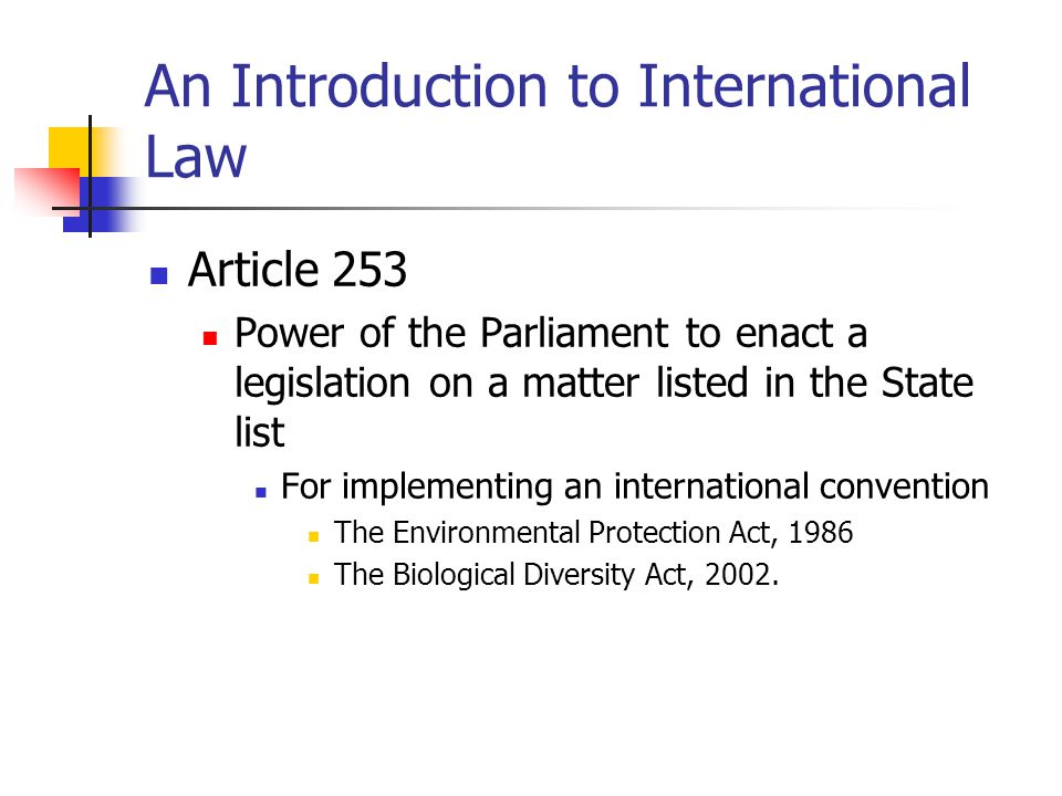 An Introduction to International Law Article 253 Power of the Parliament to enact a legislation on a matter listed in the State list For implementing