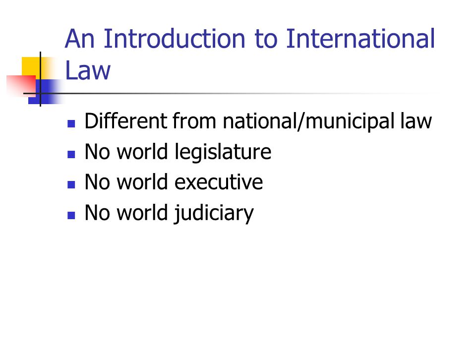 An Introduction to International Law Different from national/municipal law No world legislature No world executive No world judiciary