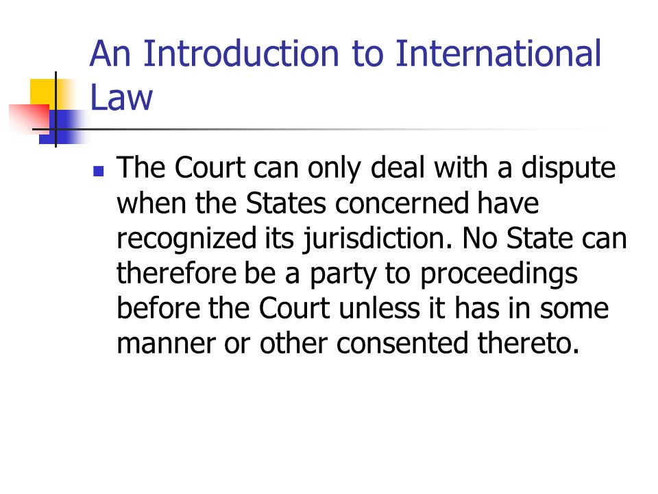 An Introduction to International Law Special agreement Compulsory jurisdiction in legal disputes The Statute provides that a State may recognize as compulsory, in relation to any other State accepting the same obligation, the jurisdiction of the Court in legal disputes.