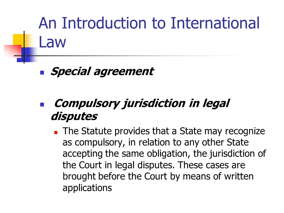 An Introduction to International Law Indian Voluntary declaration 18 September 1974 I have the honour to declare, on behalf of the Government of the Republic of India, that they accept, in conformity with paragraph 2 of Article 36 of the Statute of the Court, until such time as notice may be given to terminate such acceptance, as compulsory ipso facto and without special agreement, and on the basis and condition of reciprocity, the jurisdiction of the International Court of Justice over all disputes other than: