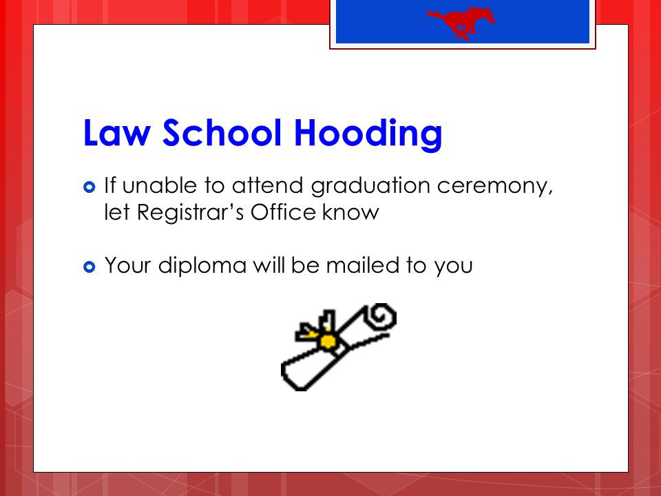 Law School Hooding If unable to attend graduation ceremony, let Registrars Office know Your diploma will be mailed to you