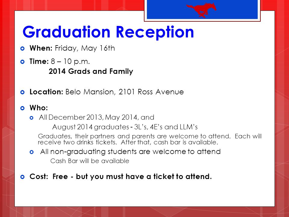 Graduation Reception When: Friday, May 16th Time: 8 – 10 p.m. 2014 Grads and Family Location: Belo Mansion, 2101 Ross Avenue Who: All December 2013, M