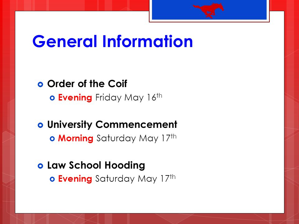 General Information Order of the Coif Evening Friday May 16 th University Commencement Morning Saturday May 17 th Law School Hooding Evening Saturday