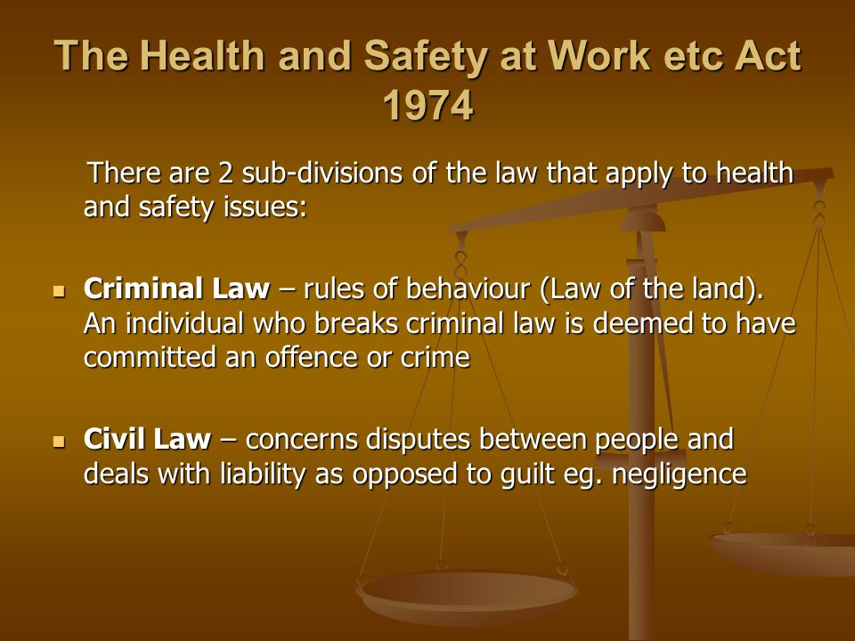 The Health and Safety at Work etc Act 1974 There are 2 sub-divisions of the law that apply to health and safety issues: There are 2 sub-divisions of the law that apply to health and safety issues: Criminal Law – rules of behaviour (Law of the land).