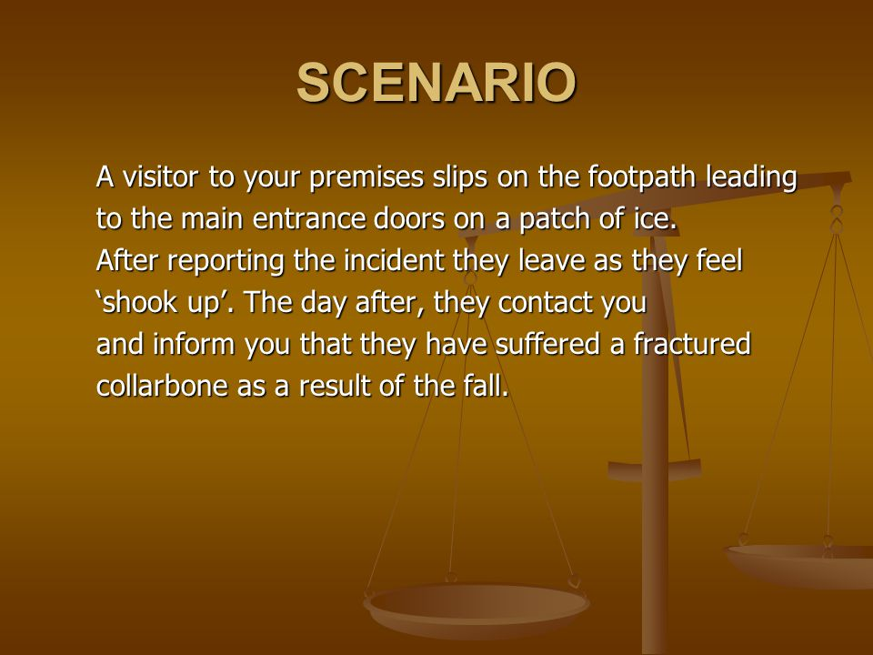SCENARIO A visitor to your premises slips on the footpath leading to the main entrance doors on a patch of ice.